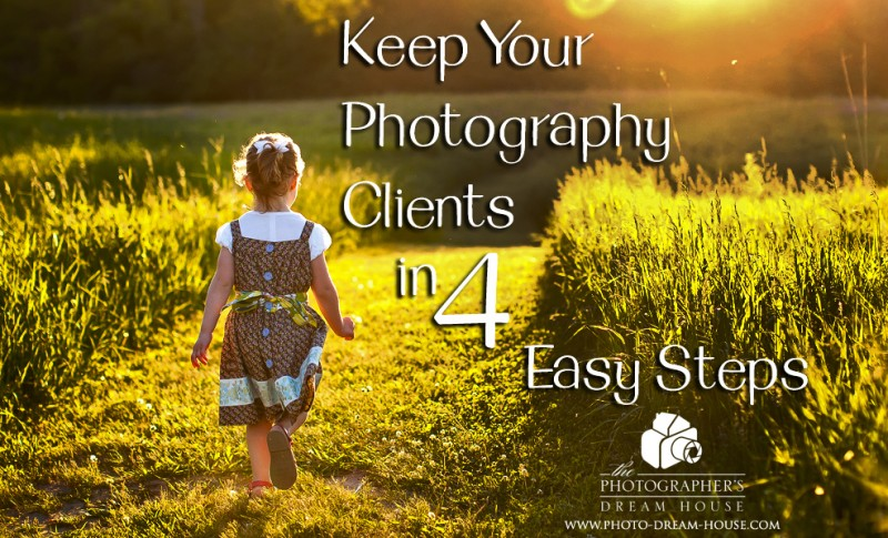 Keep Your Photography Clients in 4 Easy Steps | The Photographer's Dream House