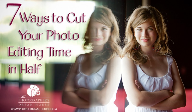 7 Ways to Cut Your Photo Editing Time in Half | The Photographer's Dream House