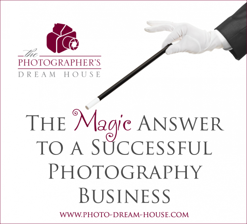 The Magic Answer to a Successful Photography Business | The Photographer's Dream House