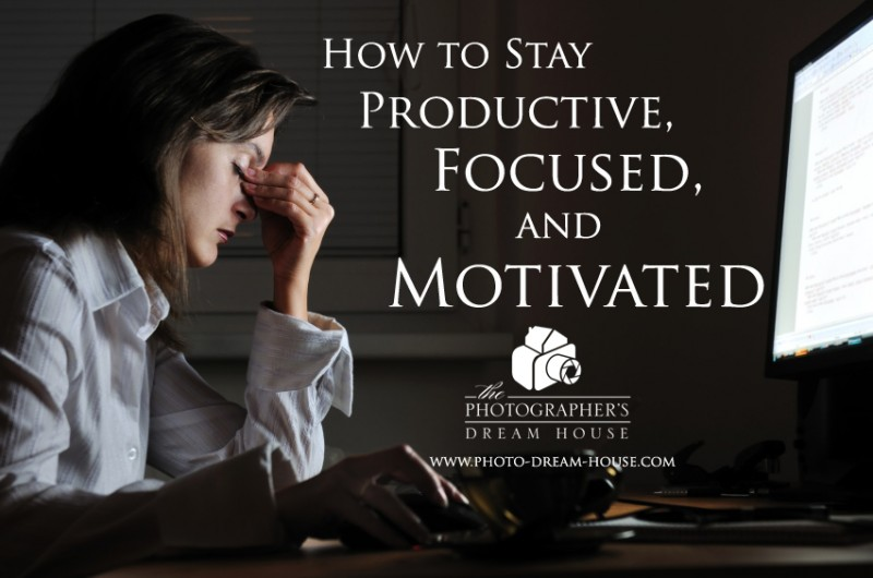 How to Stay Productive, Focused, and Motivated in Your Photography Business | The Photographer's Dream House