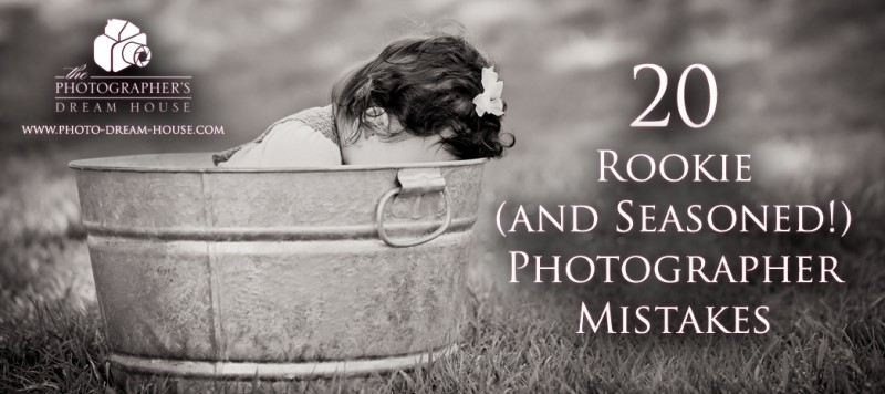20 Rookie (and Seasoned!) Photographer Mistakes - The Photographer's Dream House