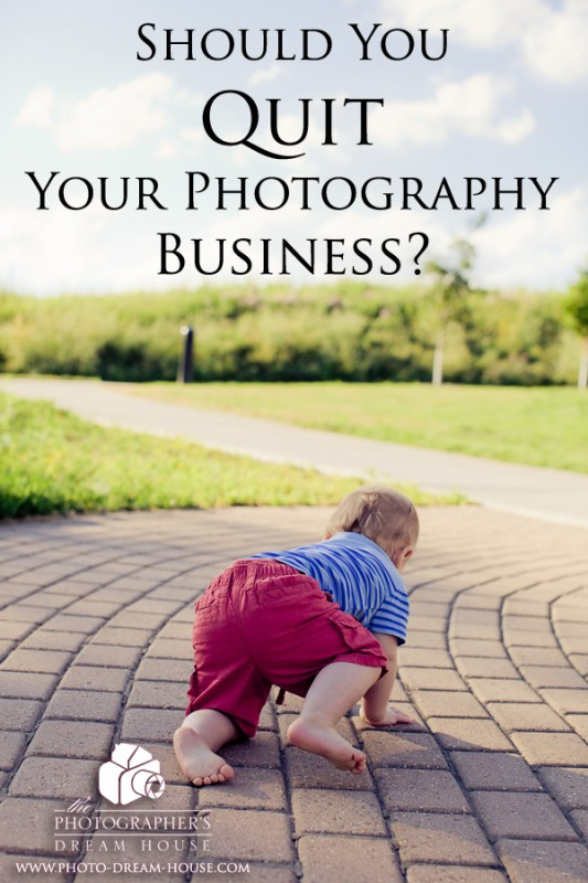 Should You Quit Your Photography Business | The Photographer's Dream House